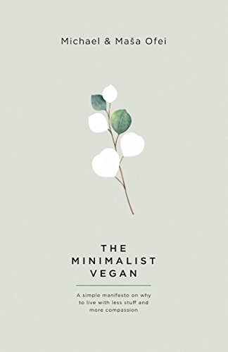 The Minimalist Vegan: A Simple Manifesto On Why To Live With Less Stuff And More Compassion