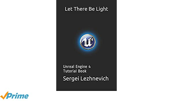 Let There Be Light: Unreal Engine 4 Tutorial Book (Essential