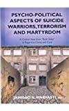 Psycho-Political Aspects of Suicide Warriors, Terrorism and Martyrdom : A Critical View from Both Sides in Regard to Cause and Cure, Jamshid A., M.D. Marvasti, 0398078025