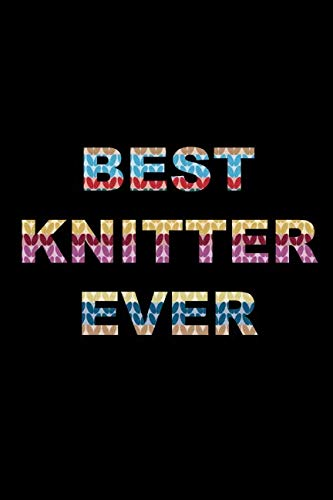 BEST Knitter Ever: Knitting Gift for Her Who Has Everything ~ Knitting Pattern Notebook Gift for Knitters, Birthday Novelty Gift Ideas (Best Gifts For Knitters 2019)