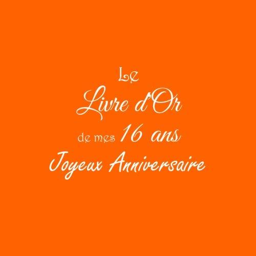 Le Livre d'Or de mes 16 ans Joyeux Anniversaire: Livre d'Or Anniversaire 16 ans accessoires decoration idee deco fete jeunesse cadeau pour adolescente ... 16 ans Couverture Orange (French Edition)