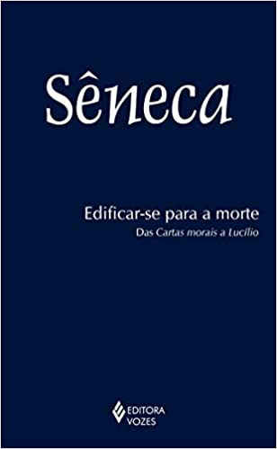 Edificar-se Para a Morte: Das Cartas Morais a Lucilio ...