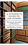 A Student's Guide to Law School : What Counts, What Helps, and What Matters, Ayers, Andrew B., 022606722X