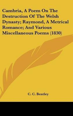 Cambria, A Poem On The Destruction Of The Welsh Dynasty; Raymond, A Metrical Romance; And Various Miscellaneous Poems (1830)(Hardback) - 2009 Edition ebook