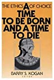 A Time to Be Born and a Time to Die : The Ethics of Choice, , 0202303888