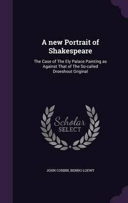 Download A New Portrait of Shakespeare : The Case of the Ely Palace Painting as Against That of the So-Called Droeshout Original(Hardback) - 2015 Edition pdf epub