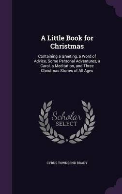 A little book for Christmas; containing a greeting, a word of advice, some personal adventures, a carol, a meditation, and three Christmas stories of all ages 1917 [Hardcover] ebook
