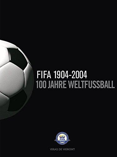 100 Jahre Weltfußball. Die FIFA 1904-2004