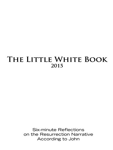 The Little White Book for Easter 2015: Six-minute Reflections on the Resurrection Narrative According to John