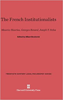 The French Institutionalists: Maurice Hauriou. Georges Renard, Joseph T. Delos (Twentieth Century Legal Philosophy)