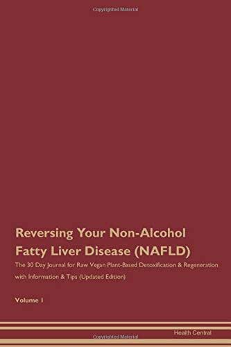 Reversing Your Non-Alcohol Fatty Liver Disease (NAFLD): The 30 Day Journal for Raw Vegan Plant-Based Detoxification & Regeneration with Information & Tips (Updated Edition) Volume 1