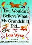 You Wouldn't Believe What My Grandchild Did..., Lois Wyse, 078620270X