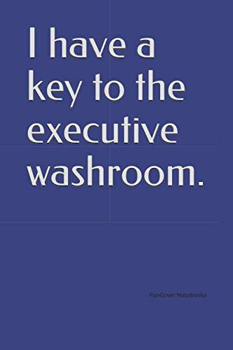 (I have a key to the executive washroom.)
