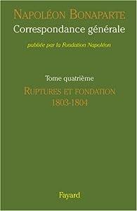 Correspondance générale, Tome 4 : Ruptures et fondation 1803-1804 par Napoléon Bonaparte