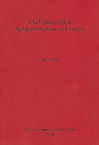 The Classic Maya Western Region: A History (BAR International Series)