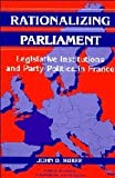 Rationalizing Parliament : Legislative Institutions and Party Politics in France, Huber, John D., 0521562910