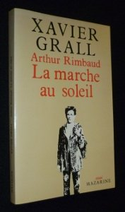Arthur Rimbaud ou La marche au soleil ; La Rimb, Grall, Xavier