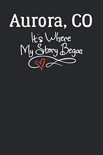Aurora, CO It's Where My Story Began: 6x9 Aurora, CO Notebook Hometown Journal from City of -