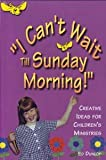 I Can't Wait till Sunday Morning! : Creative Ideas to Enhance Your Children's Ministries, Dunlop, Ed, 0873984145
