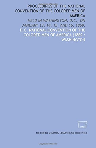 Read Online Proceedings of the National Convention of the Colored Men of America: held in Washington, D.C., on January 13, 14, 15, and 16, 1869. pdf epub