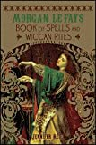 Morgan Le Fay's Book of Spells and Wiccan Rites