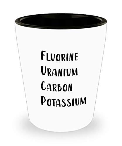 Funny Chem Shot Glass - Fluorine Uranium Carbon Potassium Cup - Fun Gifts for Chemistry Men Women -