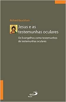 Jesus e as Testemunhas Oculares: os Evangelhos Como Testemunhos de Testemunhas Oculares