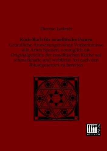 Koch-Buch fuer israelitische Frauen: Gruendliche Anweisungen ohne Vorkenntnisse alle Arten Speisen, vorzueglich die Originalgerichte der ... Art nach den Ritualgesetzen zu bereiten