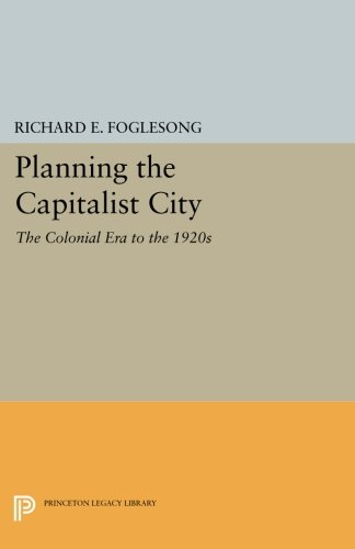 Read Online Planning the Capitalist City: The Colonial Era to the 1920s (Princeton Legacy Library) pdf epub