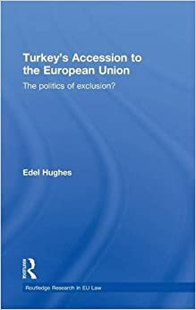 Turkey's Accession to the European Union: The Politics of Exclusion? (Routledge Research in EU Law)