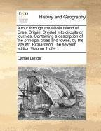A tour through the whole island of Great Britain. Divided into circuits or journies. Containing a description of the pri