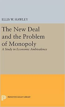The New Deal and the Problem of Monopoly: A Study in Economic Ambivalence (Princeton Legacy Library)