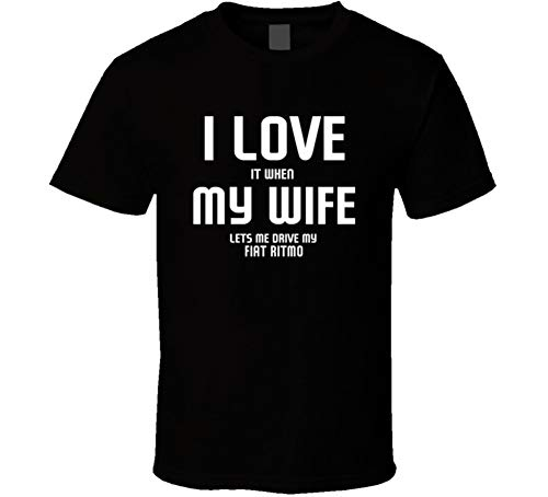 Ritmo T-shirts - I Love It When My Wife Lets Me Drive My Fiat Ritmo Funny Car T Shirt L Black