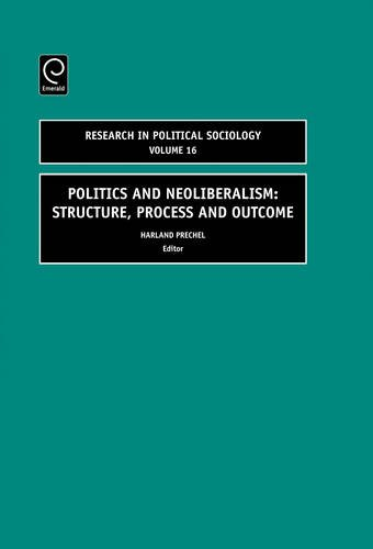 Politics and Neoliberalism: Structure, Process and Outcome, Volume 16 (Research in Political Sociology) (Research in Pol
