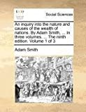 An Inquiry into the Nature and Causes of the Wealth of Nations by Adam Smith, in Three Volumes the Ninth Edition Volume 1 Of, Adam Smith, 1140689274