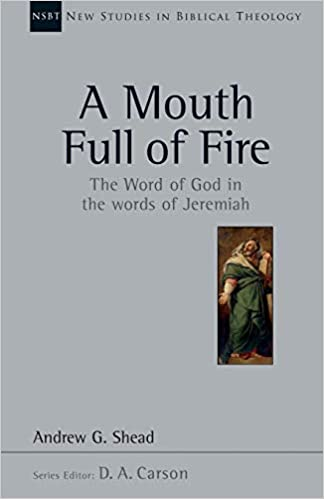 A Mouth Full of Fire: The Word of God in the Words of Jeremiah (New Studies in Biblical Theology, Volume 29)