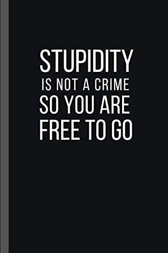 STUPIDITY IS NOT A CRIME SO YOU ARE FREE TO GO: 6