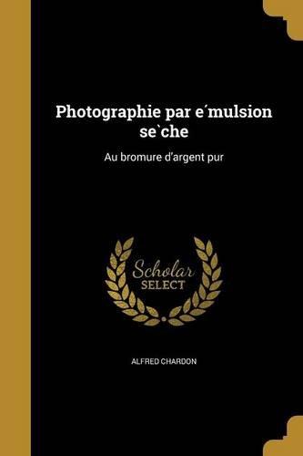 Read Online Photographie Par E Mulsion Se Che: Au Bromure D'Argent Pur (French Edition) ebook