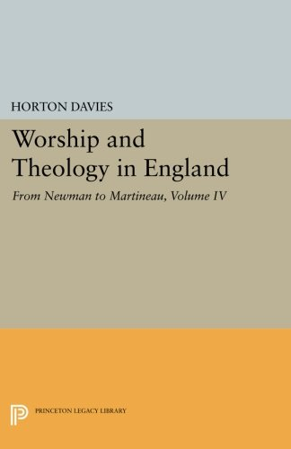 Worship and Theology in England, Volume IV: From Newman to Martineau (Princeton Legacy Library) PDF