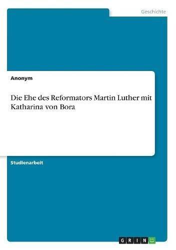 Read Online Die Ehe Des Reformators Martin Luther Mit Katharina Von Bora (German Edition) PDF