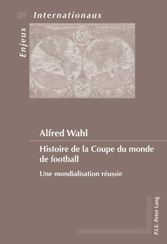 Histoire de la Coupe du monde de football: Une mondialisation réussie (Enjeux internationaux / International Issues) (French Edition)