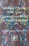 Making Friends with Your Unconscious : The User Friendly Guide, Hudson, Patricia O., 0963488619
