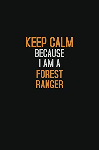 Keep Calm Because I Am  A  Forest Ranger: Halloween themed Career Pride Quote  6x9 Blank Lined   Notebook Journal