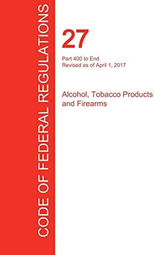 CFR 27, Part 400 to End, Alcohol, Tobacco Products and Firearms, April 01, 2017 (Volume 3 of 3)