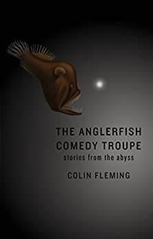 The Anglerfish Comedy Troupe: Stories from the Abyss by [Fleming, Colin]