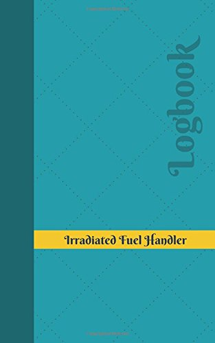 Download Irradiated Fuel Handler Log: Logbook, Journal - 102 pages, 5 x 8 inches (Unique Logbooks/Record Books) pdf epub