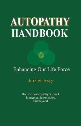 Autopathy Handbook: Enhancing Our Life Force - Holistic homeopathy without homeopathic remedies, and beyond