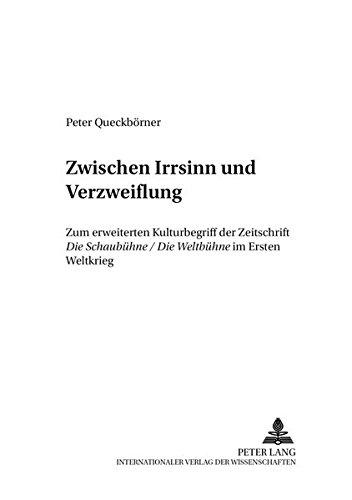 «Zwischen Irrsinn und Verzweiflung»: Zum erweiterten Kulturbegriff der Zeitschrift ''Die Schaubühne/Die Weltbühne</I> im Ersten Weltkrieg (Analysen und Dokumente) (German Edition)