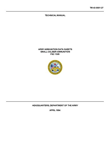 TM 43-0001-27 ARMY AMMUNITION DATA SHEETS SMALL CALIBER AMMUNITION FSC 130 Technical Manual (REPRINT of 1994 Edition)