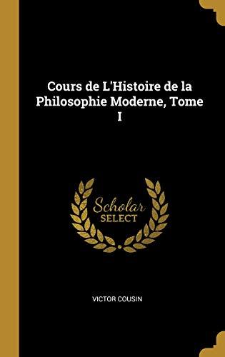 Cours de L'Histoire de la Philosophie Moderne, Tome I